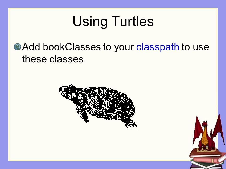 Using Turtles Add bookClasses to your classpath to use these classes