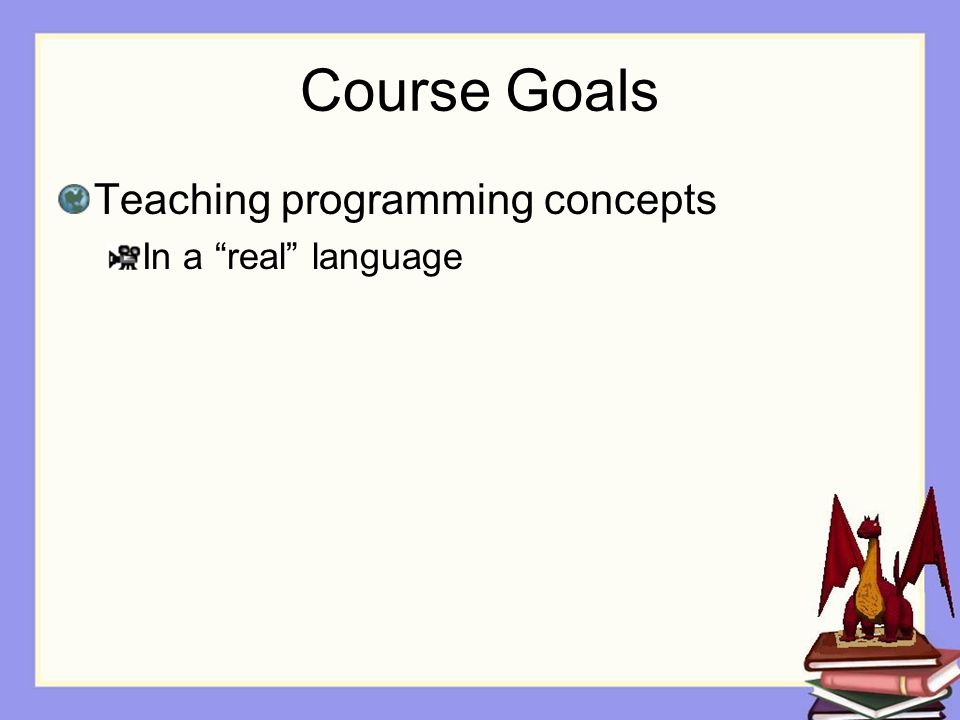 Course Goals Teaching programming concepts In a real language