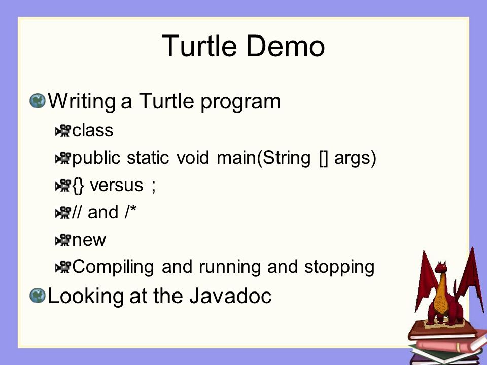Turtle Demo Writing a Turtle program class public static void main(String [] args) {} versus ; // and /* new Compiling and running and stopping Looking at the Javadoc