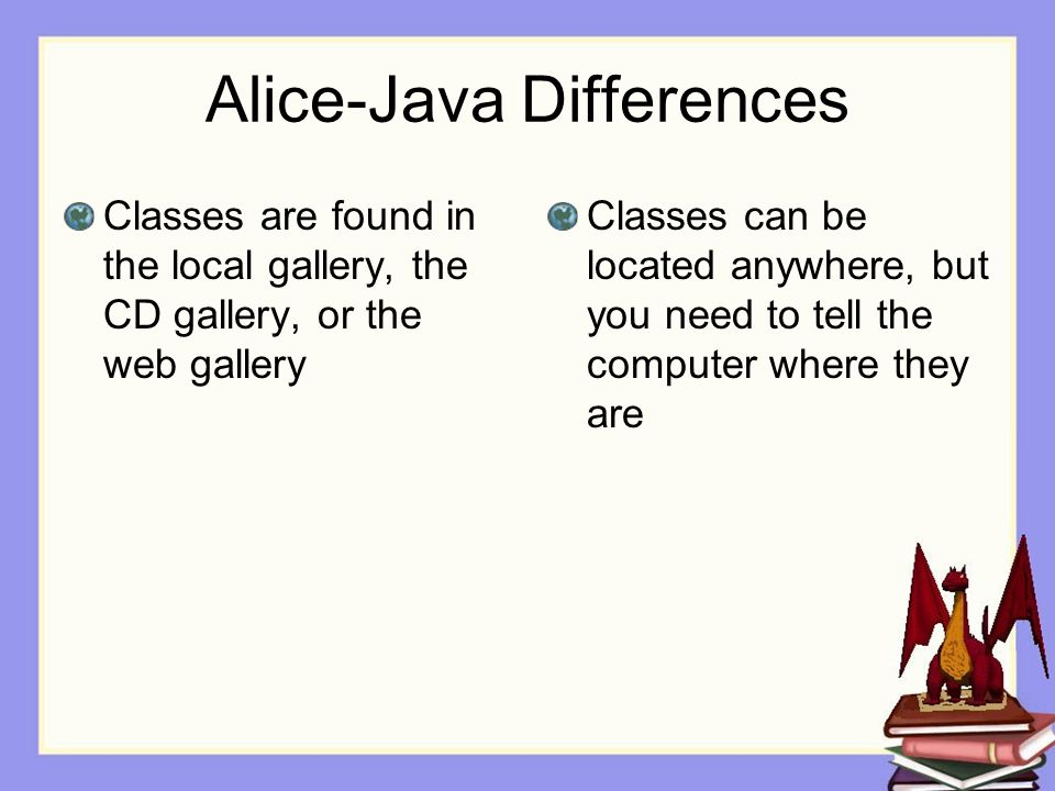 Alice-Java Differences Classes are found in the local gallery, the CD gallery, or the web gallery Classes can be located anywhere, but you need to tell the computer where they are