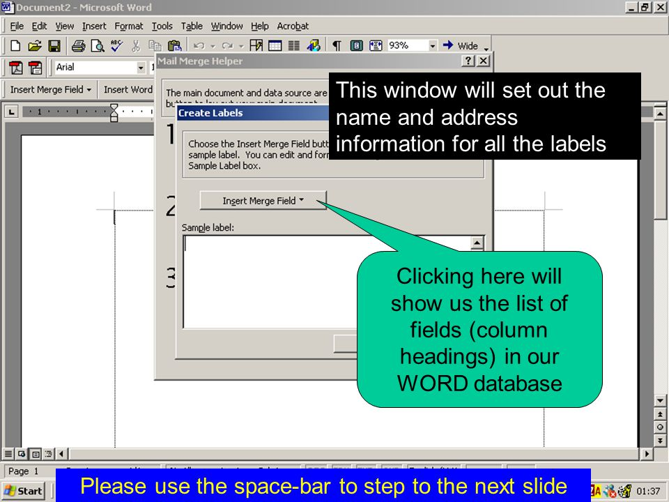 This window will set out the name and address information for all the labels Clicking here will show us the list of fields (column headings) in our WORD database Please use the space-bar to step to the next slide