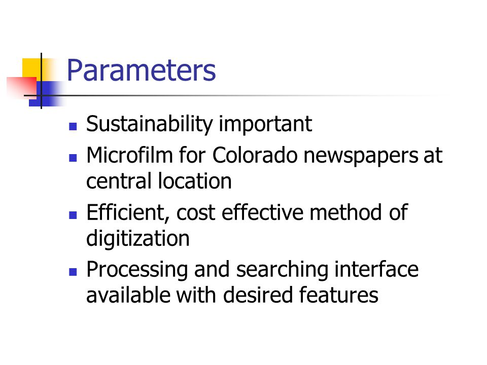 Parameters Sustainability important Microfilm for Colorado newspapers at central location Efficient, cost effective method of digitization Processing and searching interface available with desired features