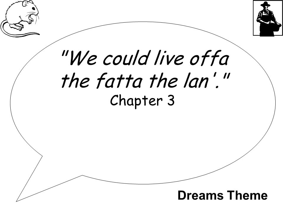 We could live offa the fatta the lan . Chapter 3 Dreams Theme