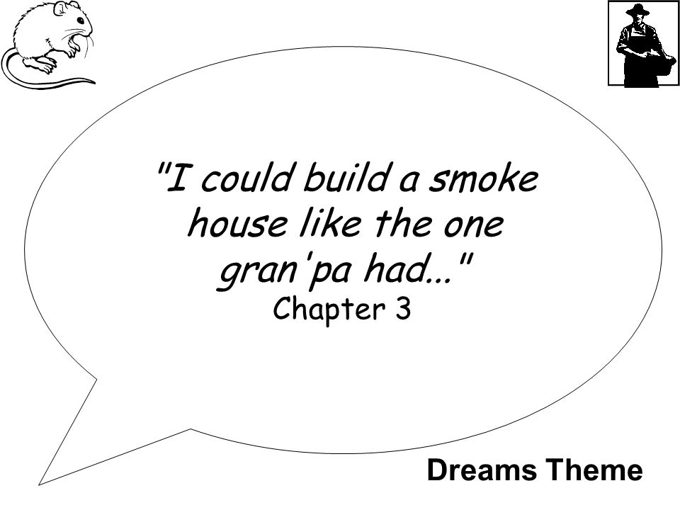 I could build a smoke house like the one gran pa had... Chapter 3 Dreams Theme