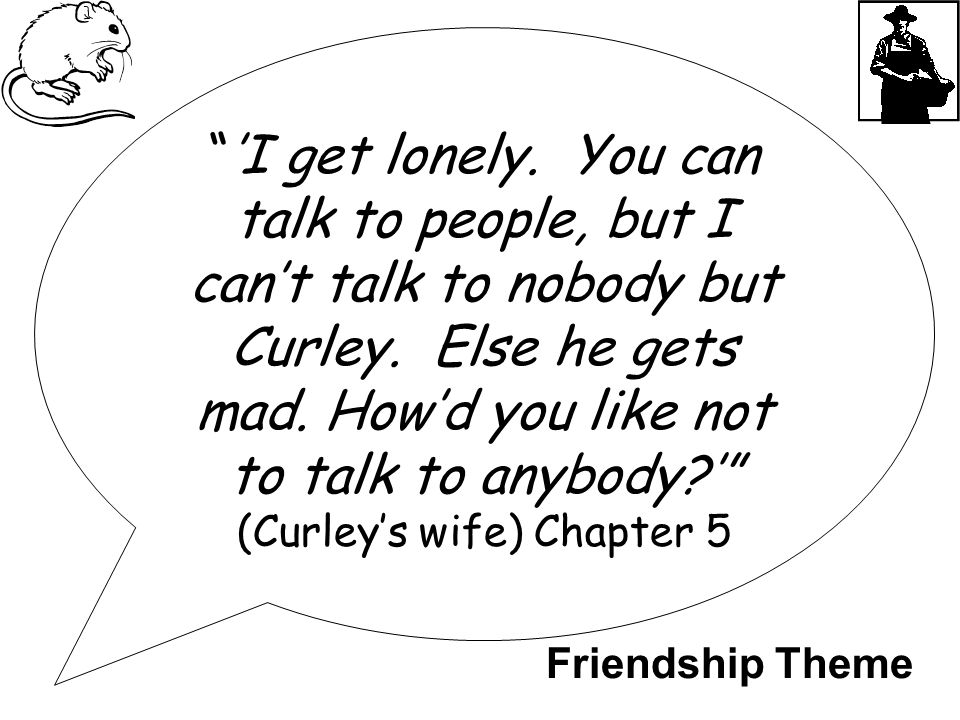 """'I get lonely. You can talk to people, but I can't talk to nobody but Curley. Else he gets mad. How'd you like not to talk to anybody?'"" (Curley's wi"