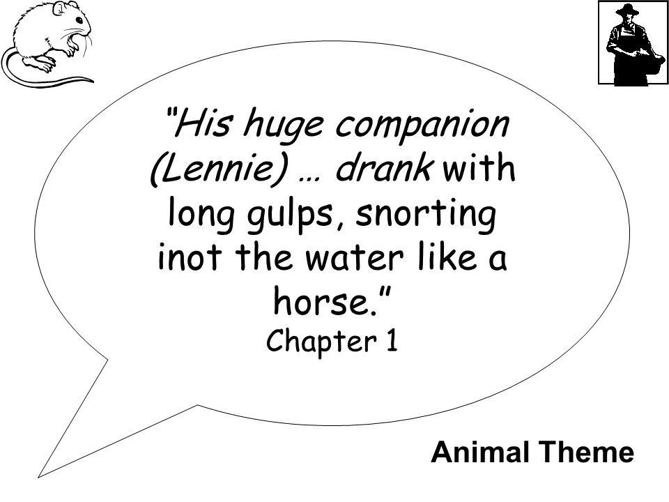 """His huge companion (Lennie) … drank with long gulps, snorting inot the water like a horse."" Chapter 1 Animal Theme"