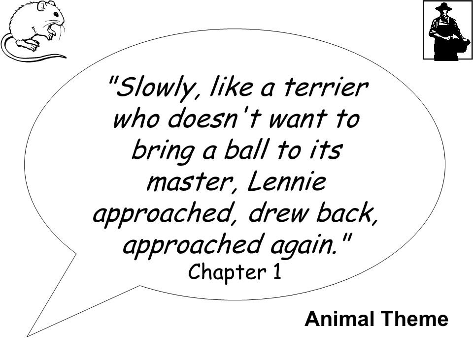 Slowly, like a terrier who doesn t want to bring a ball to its master, Lennie approached, drew back, approached again. Chapter 1 Animal Theme