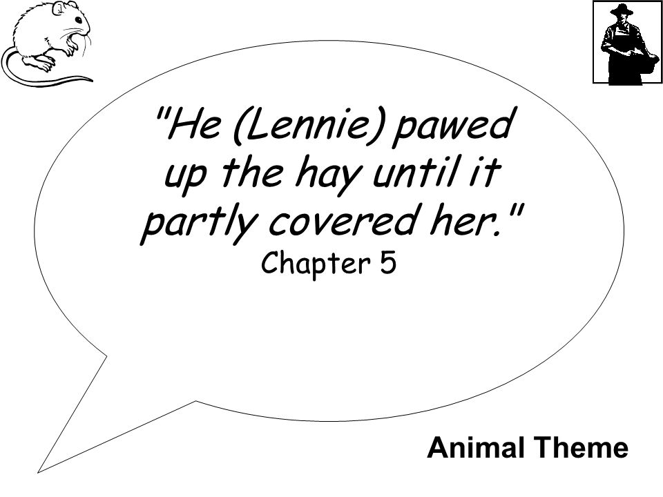 He (Lennie) pawed up the hay until it partly covered her. Chapter 5 Animal Theme