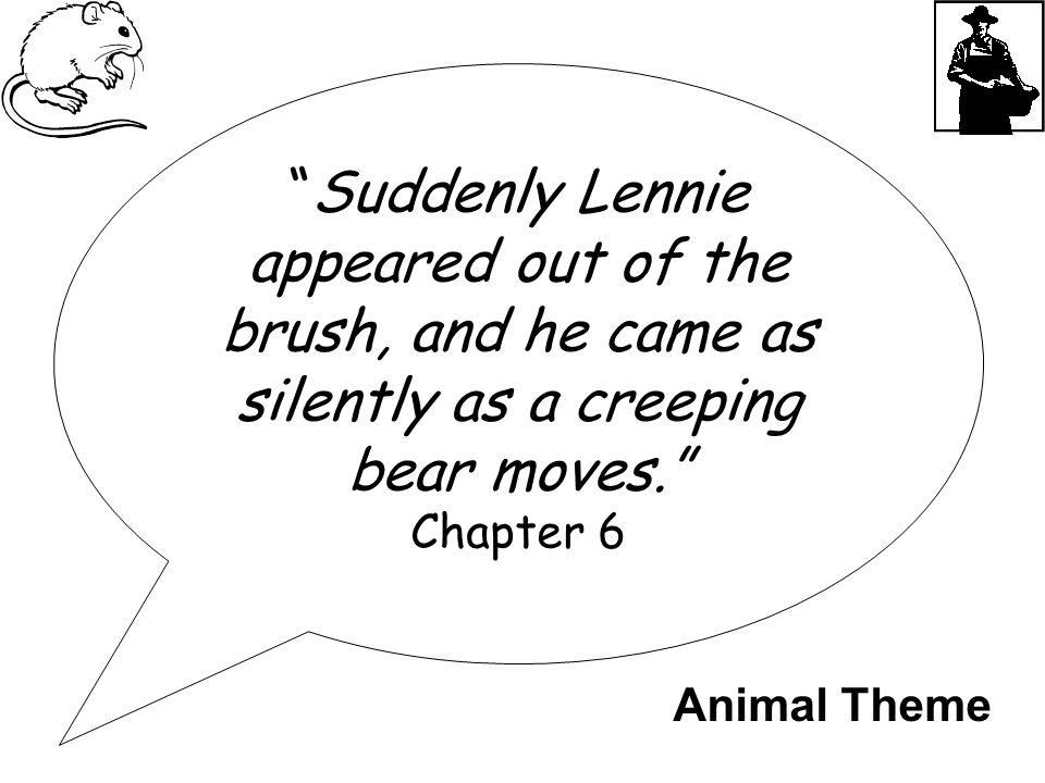 """Suddenly Lennie appeared out of the brush, and he came as silently as a creeping bear moves."" Chapter 6 Animal Theme"