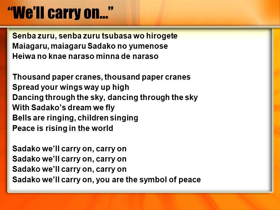 We'll carry on… Senba zuru, senba zuru tsubasa wo hirogete Maiagaru, maiagaru Sadako no yumenose Heiwa no knae naraso minna de naraso Thousand paper cranes, thousand paper cranes Spread your wings way up high Dancing through the sky, dancing through the sky With Sadako's dream we fly Bells are ringing, children singing Peace is rising in the world Sadako we'll carry on, carry on Sadako we'll carry on, you are the symbol of peace