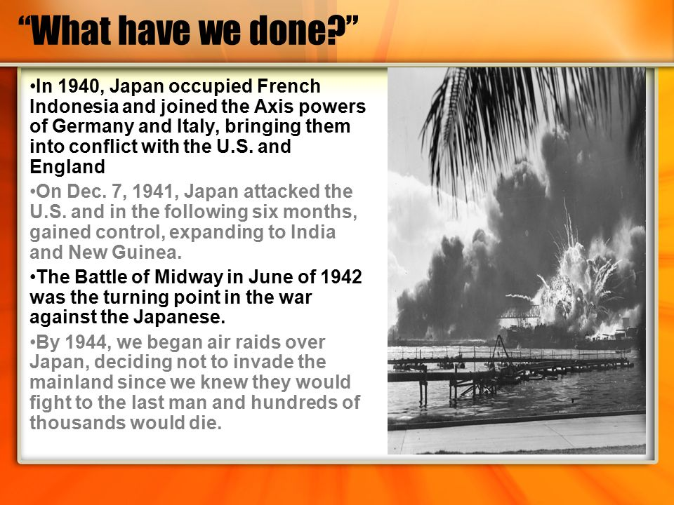 """What have we done?"" In 1940, Japan occupied French Indonesia and joined the Axis powers of Germany and Italy, bringing them into conflict with the U."