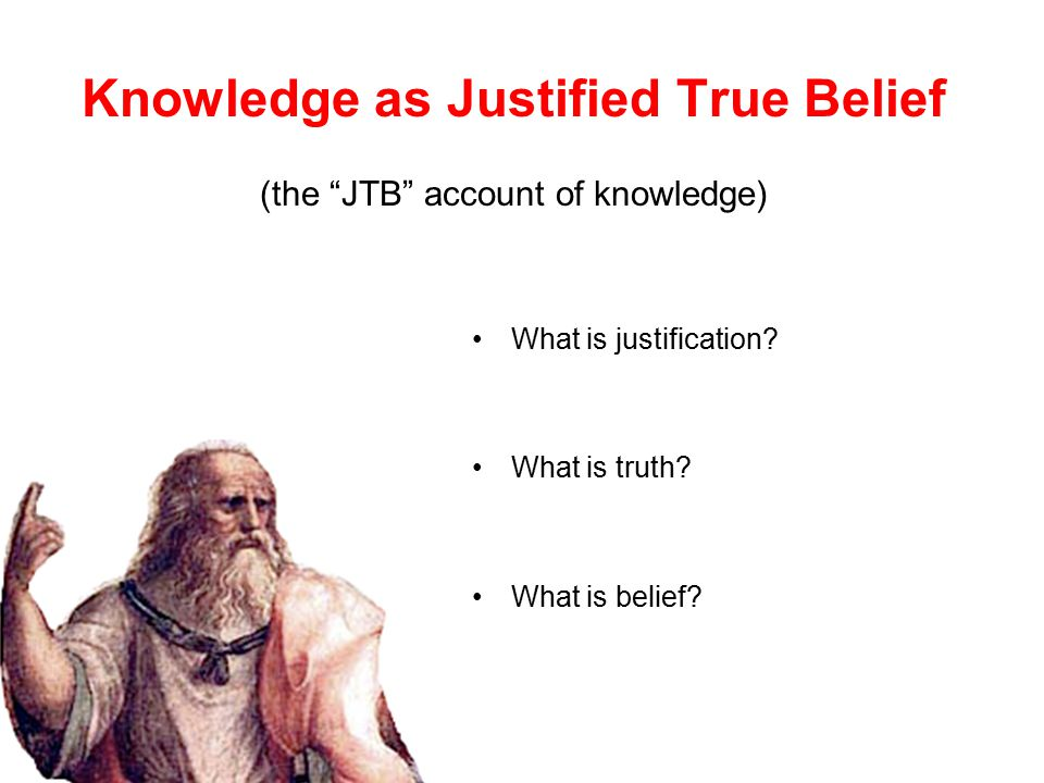 Knowledge as Justified True Belief (the JTB account of knowledge) What is justification.