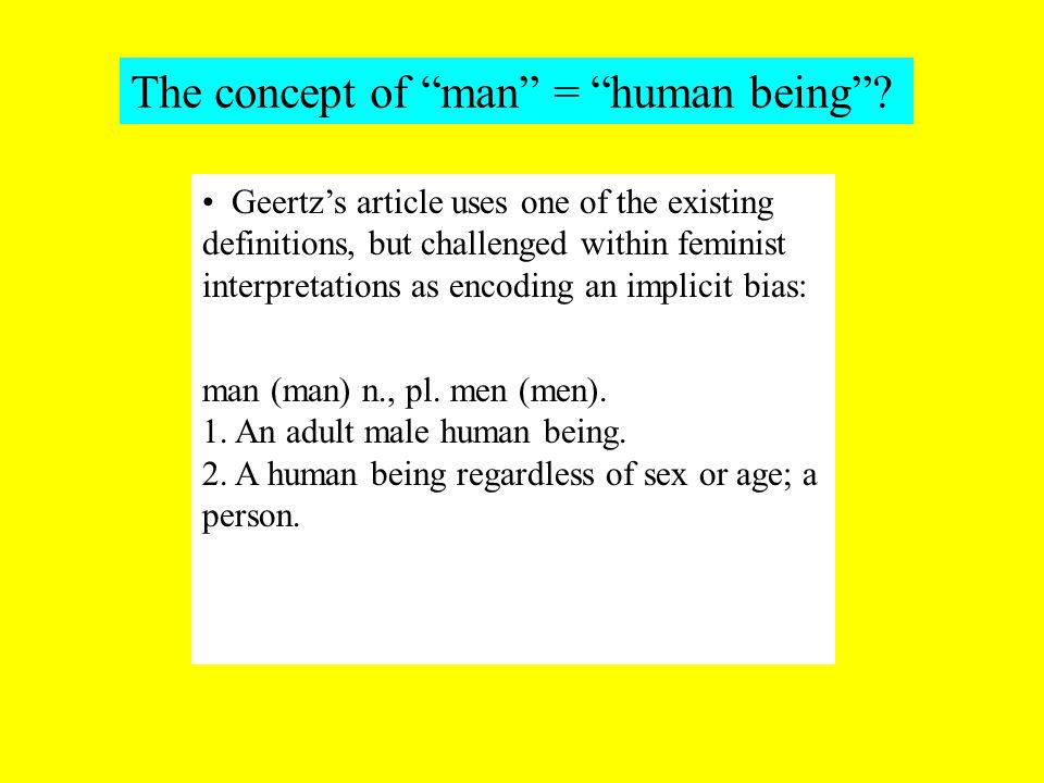 Geertz's article uses one of the existing definitions, but challenged within feminist interpretations as encoding an implicit bias: man (man) n., pl.