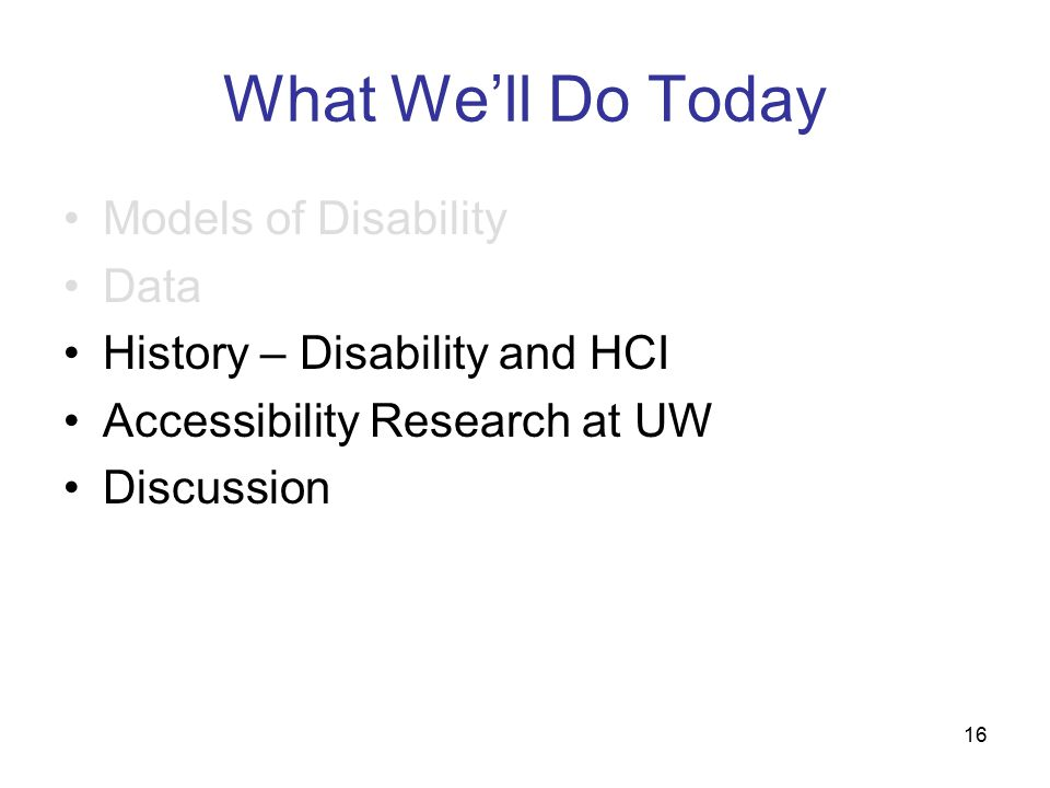 16 What We'll Do Today Models of Disability Data History – Disability and HCI Accessibility Research at UW Discussion