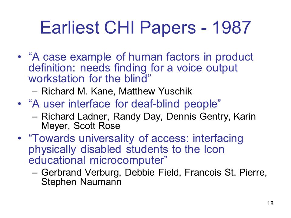 18 Earliest CHI Papers A case example of human factors in product definition: needs finding for a voice output workstation for the blind –Richard M.