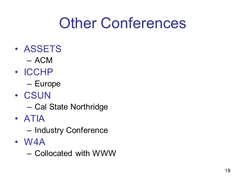 19 Other Conferences ASSETS –ACM ICCHP –Europe CSUN –Cal State Northridge ATIA –Industry Conference W4A –Collocated with WWW