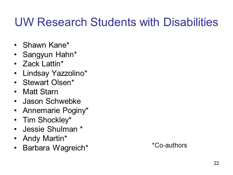 22 UW Research Students with Disabilities Shawn Kane* Sangyun Hahn* Zack Lattin* Lindsay Yazzolino* Stewart Olsen* Matt Starn Jason Schwebke Annemarie Poginy* Tim Shockley* Jessie Shulman * Andy Martin* Barbara Wagreich* *Co-authors