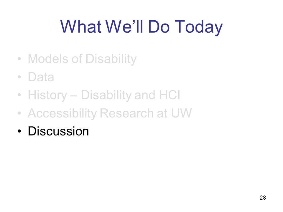 28 What We'll Do Today Models of Disability Data History – Disability and HCI Accessibility Research at UW Discussion