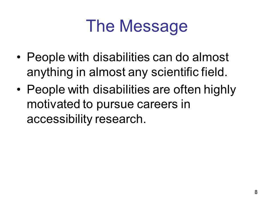 8 The Message People with disabilities can do almost anything in almost any scientific field.