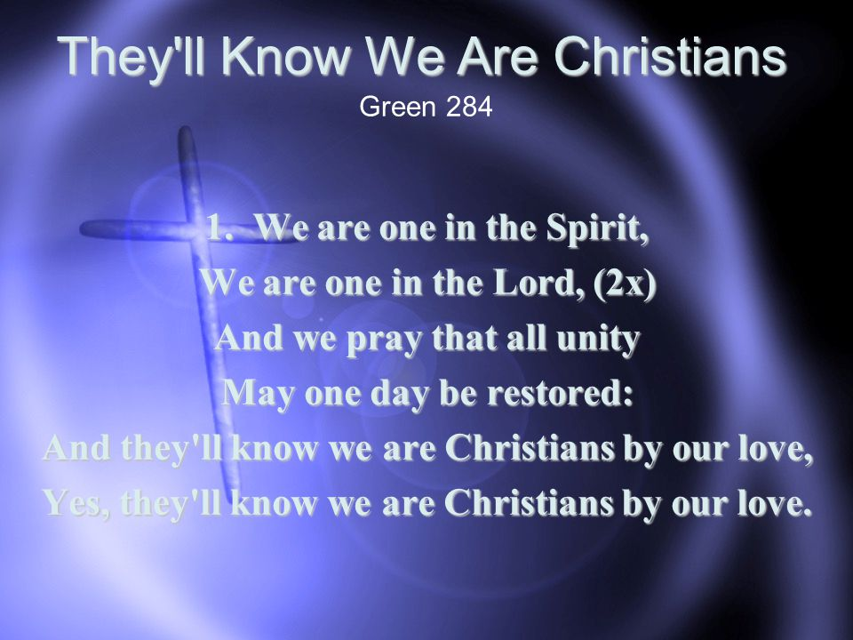They'll Know We Are Christians 1. We are one in the Spirit, We are one in the Lord, (2x) And we pray that all unity May one day be restored: And they'