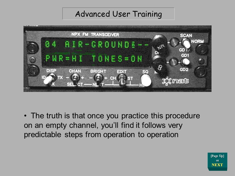 Advanced User Training OK, you asked for it The truth is that once you practice this procedure on an empty channel, you'll find it follows very predictable steps from operation to operation [Page Up] or NEXT