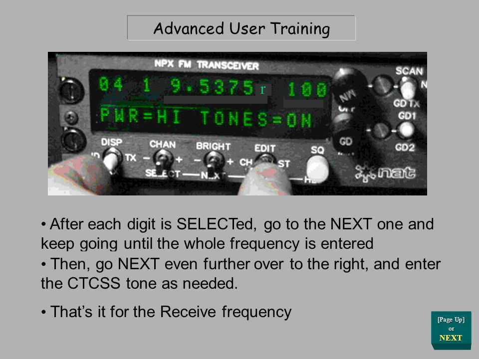 Advanced User Training After each digit is SELECTed, go to the NEXT one and keep going until the whole frequency is entered r [Page Up] or NEXT Then, go NEXT even further over to the right, and enter the CTCSS tone as needed.