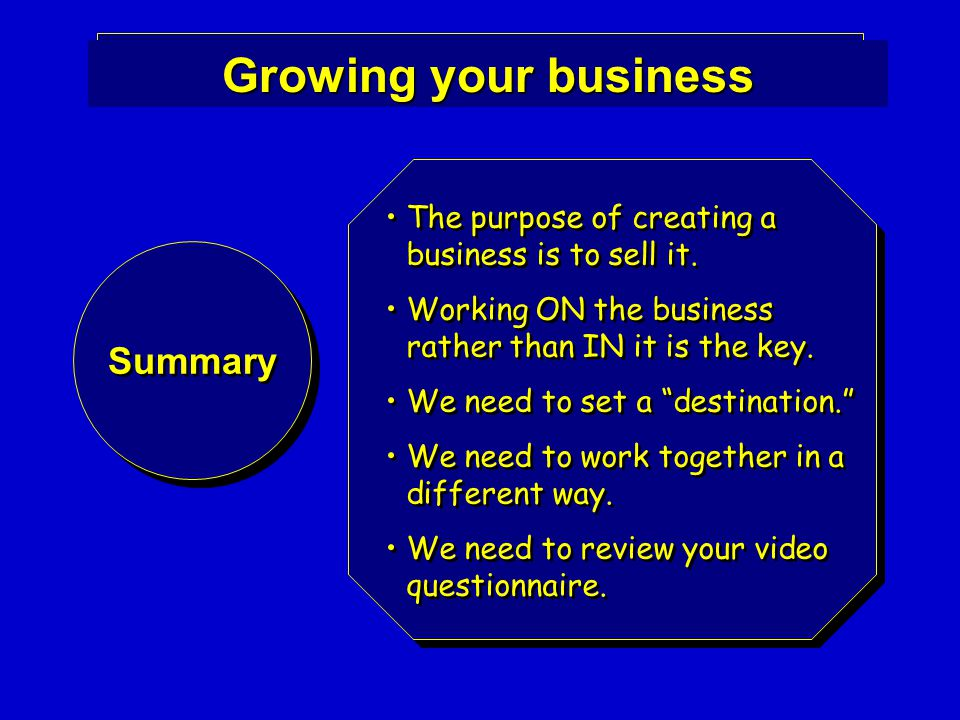 Growing your business Summary The purpose of creating a business is to sell it.