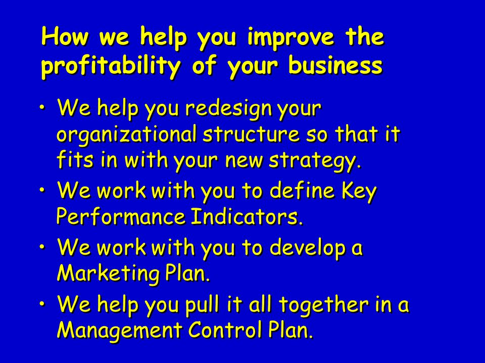 How we help you improve the profitability of your business We help you redesign your organizational structure so that it fits in with your new strategy.