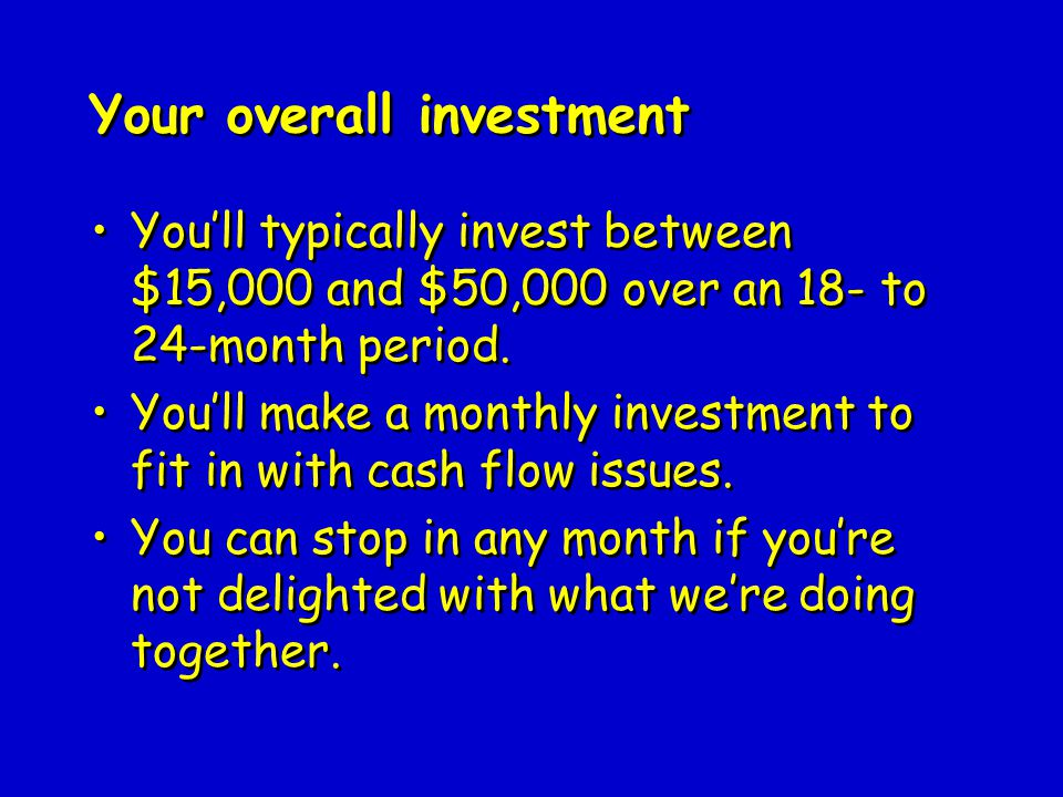 Your overall investment You'll typically invest between $15,000 and $50,000 over an 18- to 24-month period.
