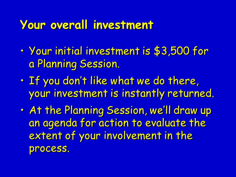 Your initial investment is $3,500 for a Planning Session.