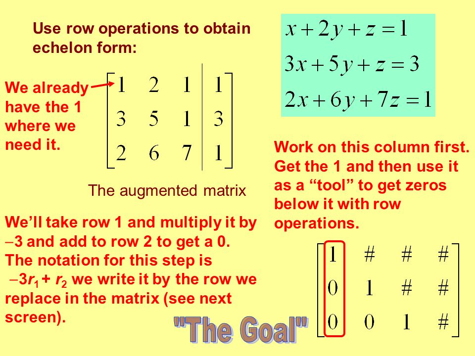 """Use row operations to obtain echelon form: The augmented matrix Work on this column first. Get the 1 and then use it as a """"tool"""" to get zeros below it"""