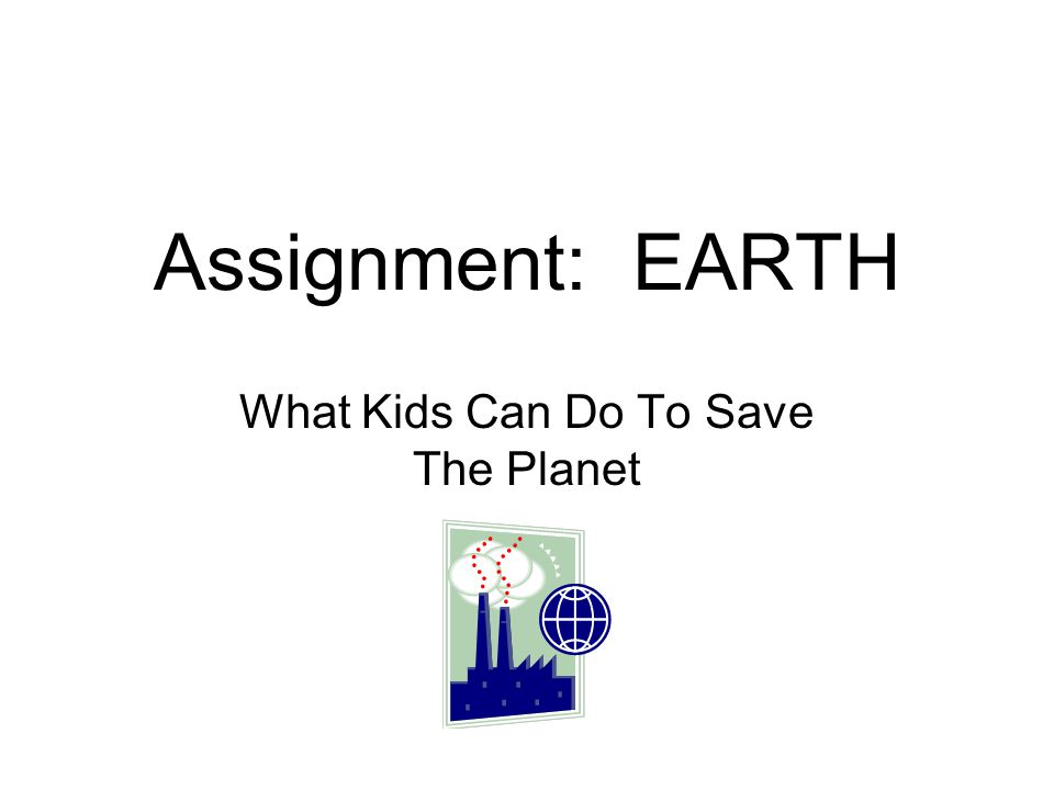 Assignment: EARTH What Kids Can Do To Save The Planet