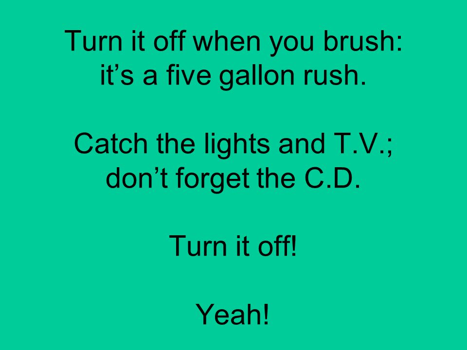 Turn it off when you brush: it's a five gallon rush. Catch the lights and T.V.; don't forget the C.D. Turn it off! Yeah!