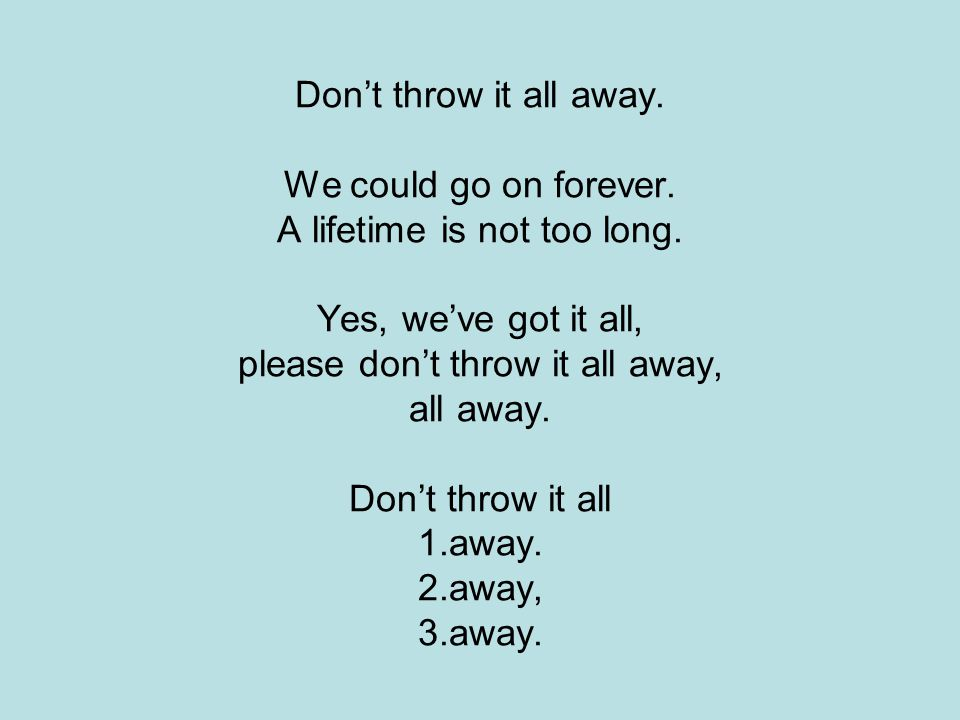 Don't throw it all away. We could go on forever. A lifetime is not too long. Yes, we've got it all, please don't throw it all away, all away. Don't th