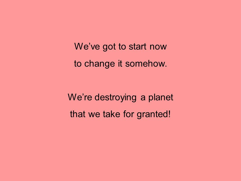 We've got to start now to change it somehow. We're destroying a planet that we take for granted!