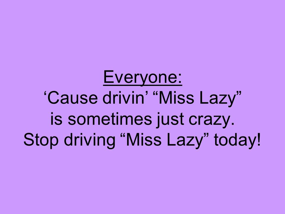 "Everyone: 'Cause drivin' ""Miss Lazy"" is sometimes just crazy. Stop driving ""Miss Lazy"" today!"