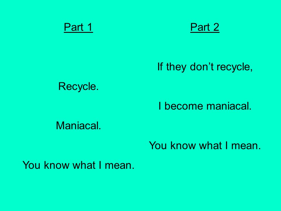 Part 1 Recycle. Maniacal. You know what I mean. Part 2 If they don't recycle, I become maniacal. You know what I mean.