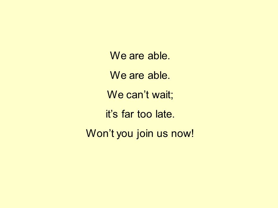 We are able. We can't wait; it's far too late. Won't you join us now!