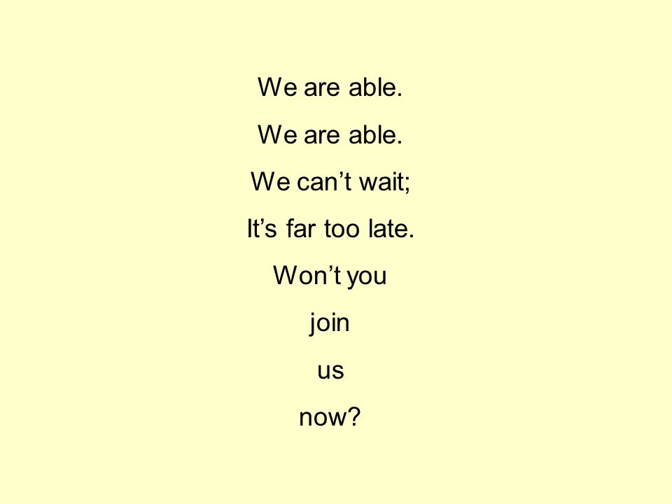 We are able. We can't wait; It's far too late. Won't you join us now?