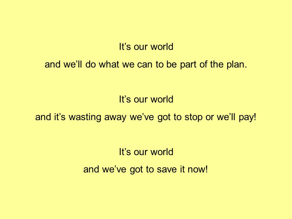 Part I It's our world The challenge is ours We're earth saving stars It's our world We're taking control, A leadership role our world And we've got to start right now.