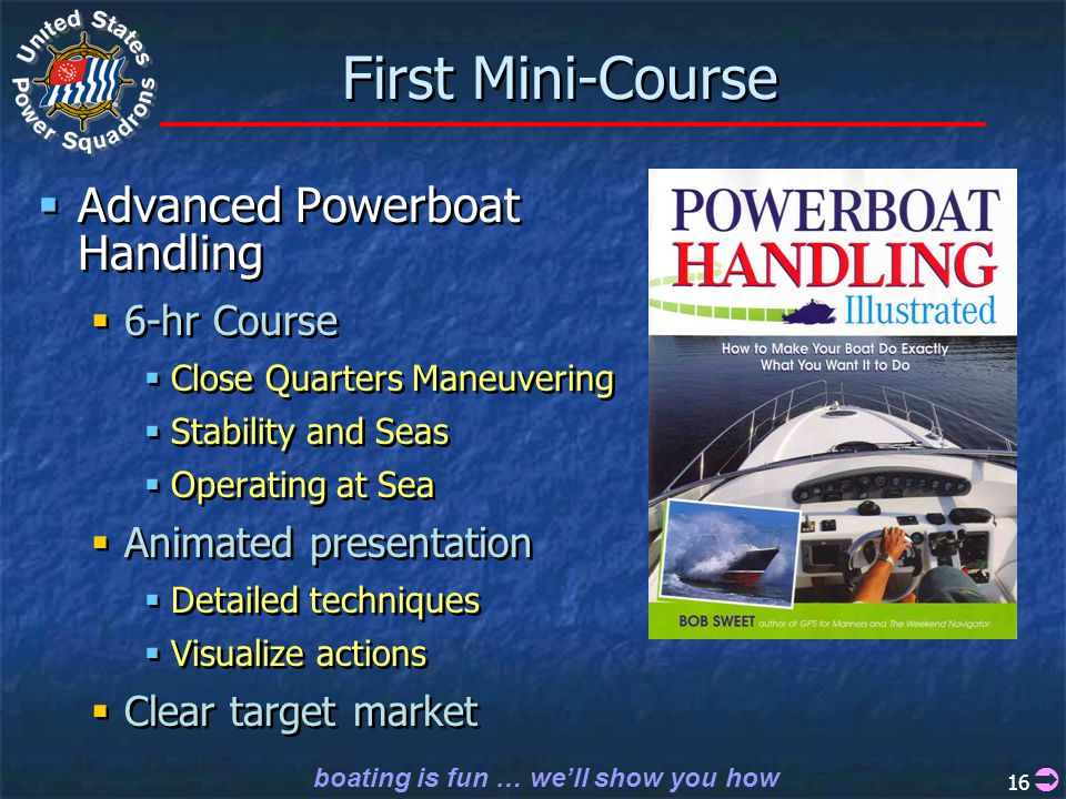 boating is fun … we'll show you how 16 First Mini-Course  Advanced Powerboat Handling  6-hr Course  Close Quarters Maneuvering  Stability and Seas  Operating at Sea  Animated presentation  Detailed techniques  Visualize actions  Clear target market  Advanced Powerboat Handling  6-hr Course  Close Quarters Maneuvering  Stability and Seas  Operating at Sea  Animated presentation  Detailed techniques  Visualize actions  Clear target market 