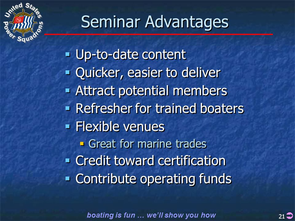 boating is fun … we'll show you how 21 Seminar Advantages  Up-to-date content  Quicker, easier to deliver  Attract potential members  Refresher for trained boaters  Flexible venues  Great for marine trades  Credit toward certification  Contribute operating funds  Up-to-date content  Quicker, easier to deliver  Attract potential members  Refresher for trained boaters  Flexible venues  Great for marine trades  Credit toward certification  Contribute operating funds 