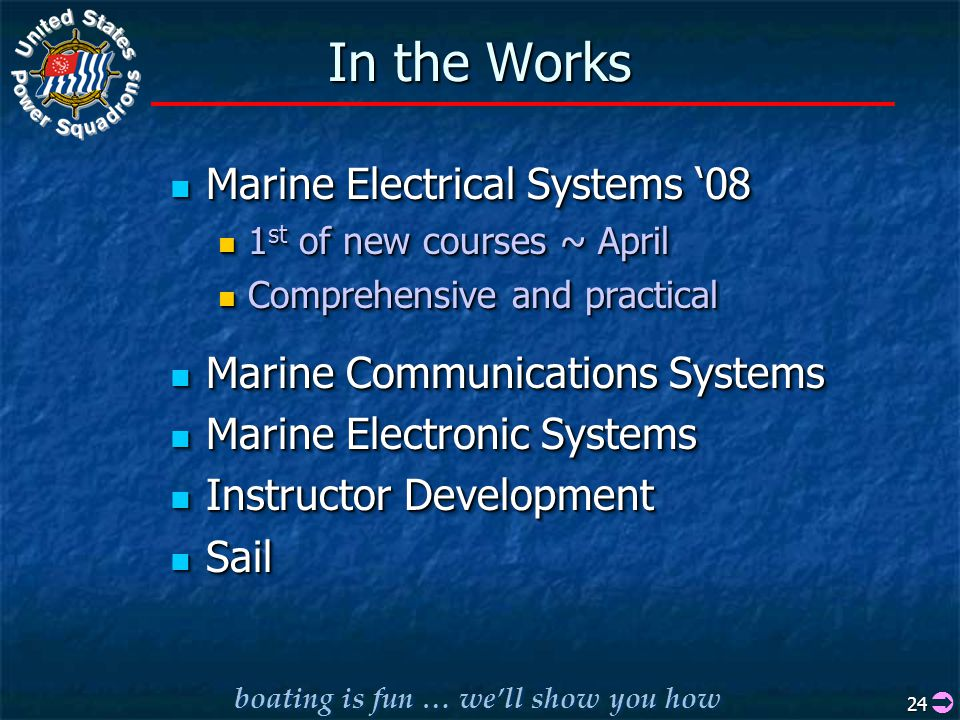 boating is fun … we'll show you how 24 In the Works Marine Electrical Systems '08 Marine Electrical Systems '08 1 st of new courses ~ April 1 st of new courses ~ April Comprehensive and practical Comprehensive and practical Marine Communications Systems Marine Communications Systems Marine Electronic Systems Marine Electronic Systems Instructor Development Instructor Development Sail Sail Marine Electrical Systems '08 Marine Electrical Systems '08 1 st of new courses ~ April 1 st of new courses ~ April Comprehensive and practical Comprehensive and practical Marine Communications Systems Marine Communications Systems Marine Electronic Systems Marine Electronic Systems Instructor Development Instructor Development Sail Sail 