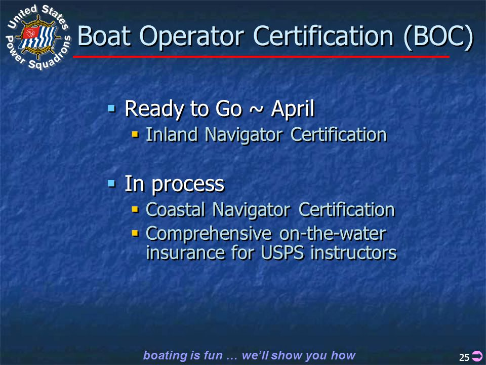 boating is fun … we'll show you how 25 Boat Operator Certification (BOC)  Ready to Go ~ April  Inland Navigator Certification  In process  Coastal Navigator Certification  Comprehensive on-the-water insurance for USPS instructors  Ready to Go ~ April  Inland Navigator Certification  In process  Coastal Navigator Certification  Comprehensive on-the-water insurance for USPS instructors 