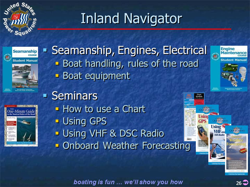 boating is fun … we'll show you how 26 Inland Navigator  Seamanship, Engines, Electrical  Boat handling, rules of the road  Boat equipment  Seminars  How to use a Chart  Using GPS  Using VHF & DSC Radio  Onboard Weather Forecasting  Seamanship, Engines, Electrical  Boat handling, rules of the road  Boat equipment  Seminars  How to use a Chart  Using GPS  Using VHF & DSC Radio  Onboard Weather Forecasting 