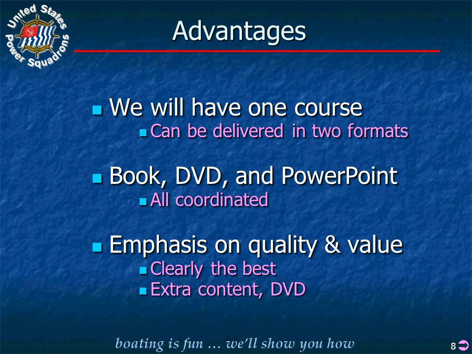boating is fun … we'll show you how 8 AdvantagesAdvantages We will have one course We will have one course Can be delivered in two formats Can be delivered in two formats Book, DVD, and PowerPoint Book, DVD, and PowerPoint All coordinated All coordinated Emphasis on quality & value Emphasis on quality & value Clearly the best Clearly the best Extra content, DVD Extra content, DVD We will have one course We will have one course Can be delivered in two formats Can be delivered in two formats Book, DVD, and PowerPoint Book, DVD, and PowerPoint All coordinated All coordinated Emphasis on quality & value Emphasis on quality & value Clearly the best Clearly the best Extra content, DVD Extra content, DVD 