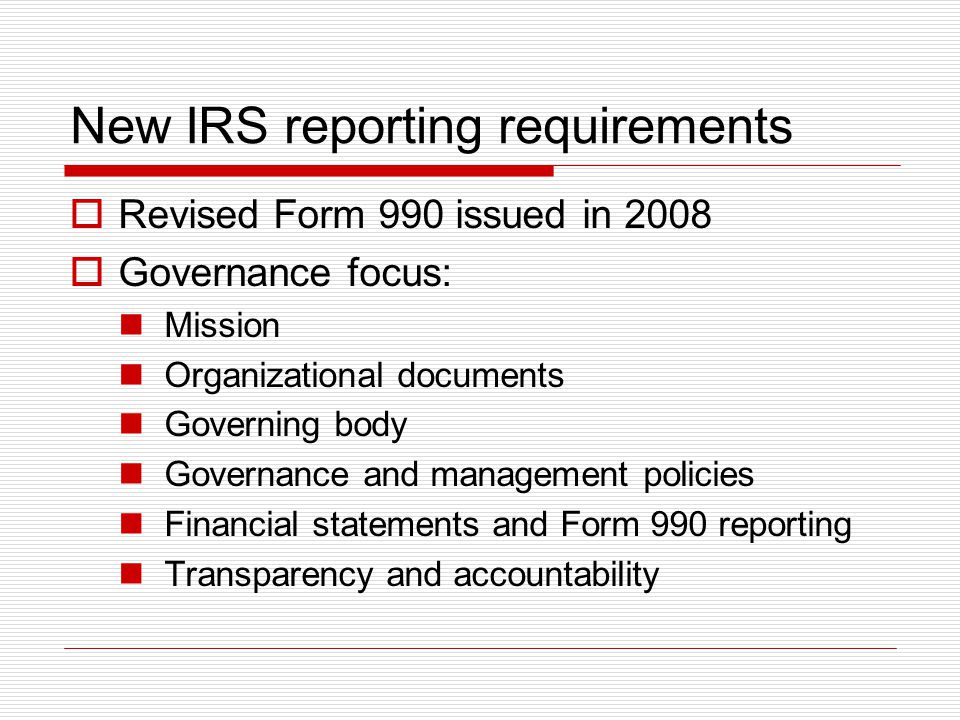 New IRS reporting requirements  Revised Form 990 issued in 2008  Governance focus: Mission Organizational documents Governing body Governance and ma
