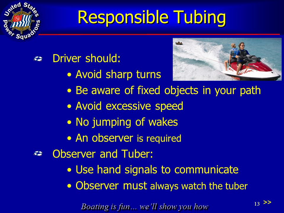 Boating is fun… we'll show you how Responsible Tubing Driver should: Avoid sharp turns Be aware of fixed objects in your path Avoid excessive speed No jumping of wakes An observer is required Observer and Tuber: Use hand signals to communicate Observer must always watch the tuber 13 >>