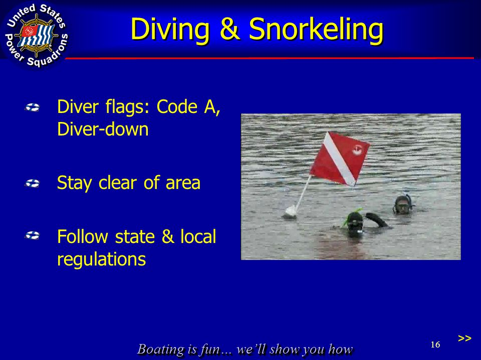 Boating is fun… we'll show you how Diving & Snorkeling Diver flags: Code A, Diver-down Stay clear of area Follow state & local regulations 16 >>