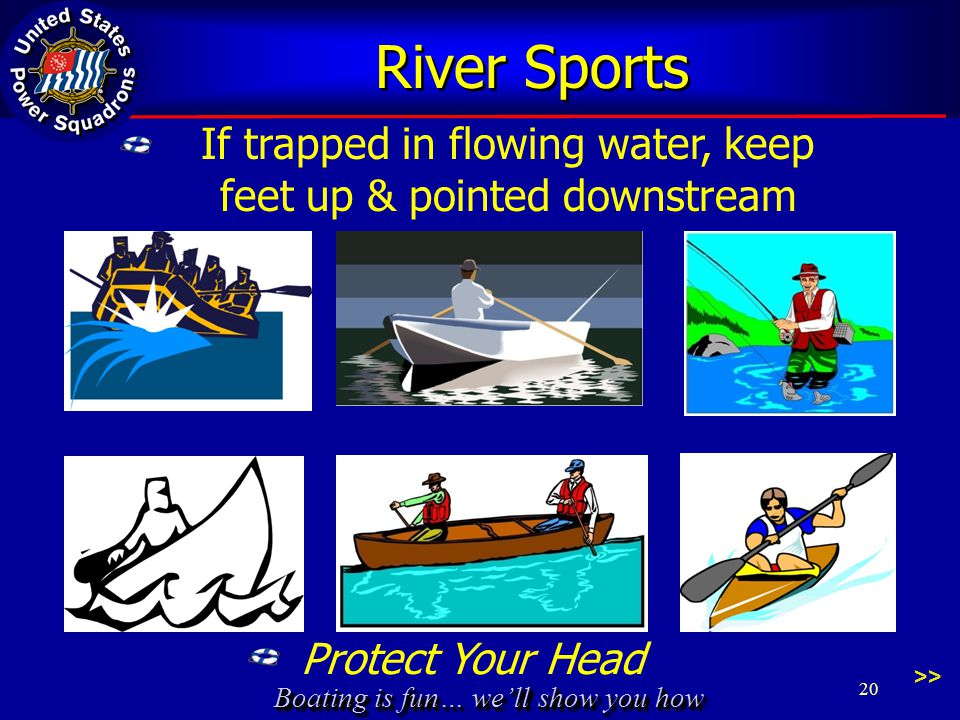 Boating is fun… we'll show you how River Sports Protect Your Head >> 20 If trapped in flowing water, keep feet up & pointed downstream